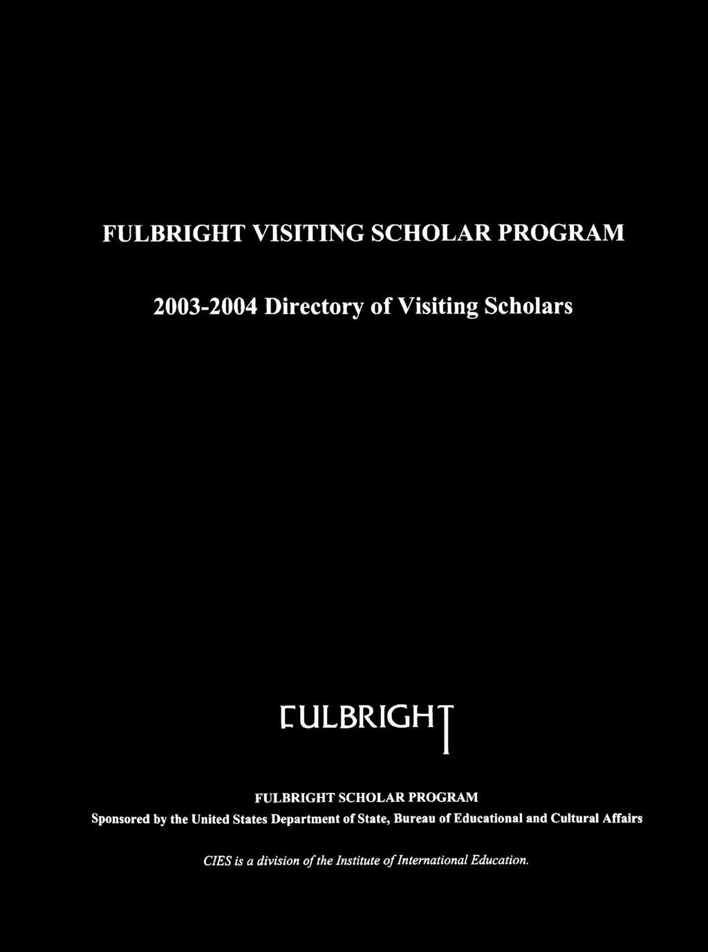 FULBRIGHT VISITIN G SCHOLAR PROGRAM 2003-2004 Directory o f Visiting Scholars FULBRIGHT F U LB R IG H T SC H O LAR PRO G RAM Sponsored by the U