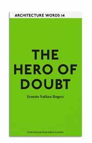 Forthcoming 2015 16 Architecture Words 14: The Hero of Doubt Ernesto Nathan Rogers Translated and edited by Roberta Marcaccio with Shumi Bose Ernesto Nathan Rogers (1909 1969) architect, editor,