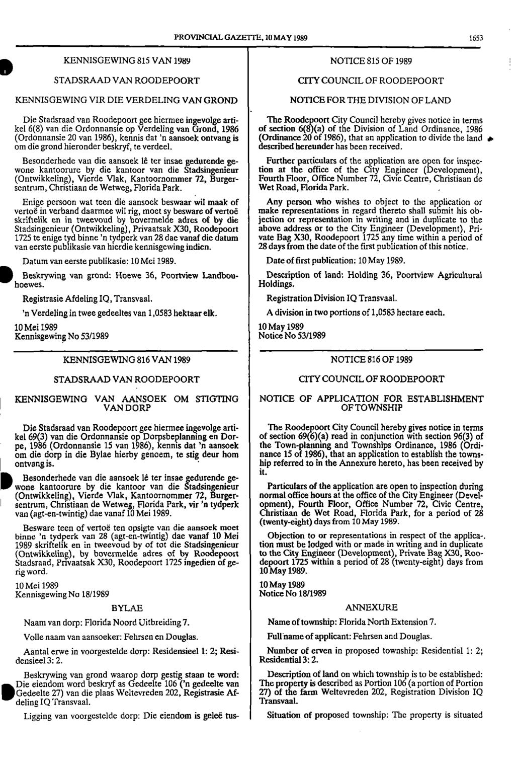 PROVINCIAL GAZETTE, 10 MAY 1989 1653 KENNISGEWING 815 VAN 1989 NOTICE 815 OF 1989 STADSRAAD VAN ROODEPOORT CITY COUNCIL OF ROODEPOORT KENNISGEWING VIR DIE VERDELING VAN GROND NOTICE FOR THE DIVISION