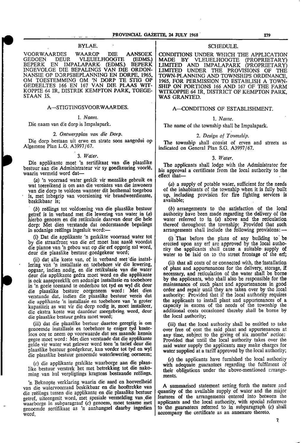 PROVINCIAL GAZETTE, 24 JULY 1968 179 BYLAE SCHEDULE VOORWAARDES WAAROP DIE AANSOEK CONDITIONS UNDER WHICH THE APPLICATION GEDOEN DEUR VLEUELHOOGTE (EDMS) MADE BY VLEUELHOOGTE (PROPRIETARY) BEPERK EN
