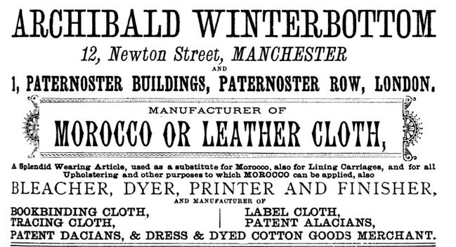 Archibald Winterbottom By 1880 Archibald had offices in Manchester at 12 Newton Street 12 as a manufacturer of morocco or leather cloth and as bleacher, dyer, printer, finisher, and manufacturer of