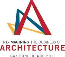 2013 OAA Conference May 8-10, 2013 Re-Imagining the Business of Architecture Come and be part of it!