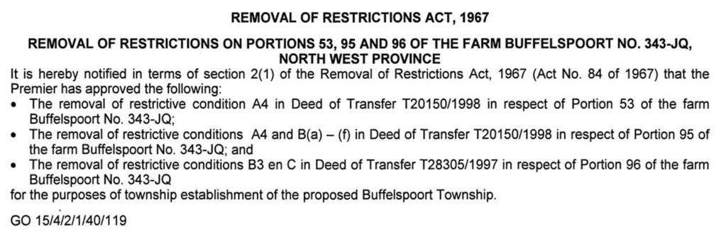 24 No. 7234 PROVINCIAL GAZETTE, 4 MARCH 2014 NOTICE 114 OF 2014 REMOVAL OF RESTRICTIONS ACT, 1967 REMOVAL OF RESTRICTIONS ON PORTIONS 53, 95 AND 96 OF THE FARM BUFFELSPOORT NO.