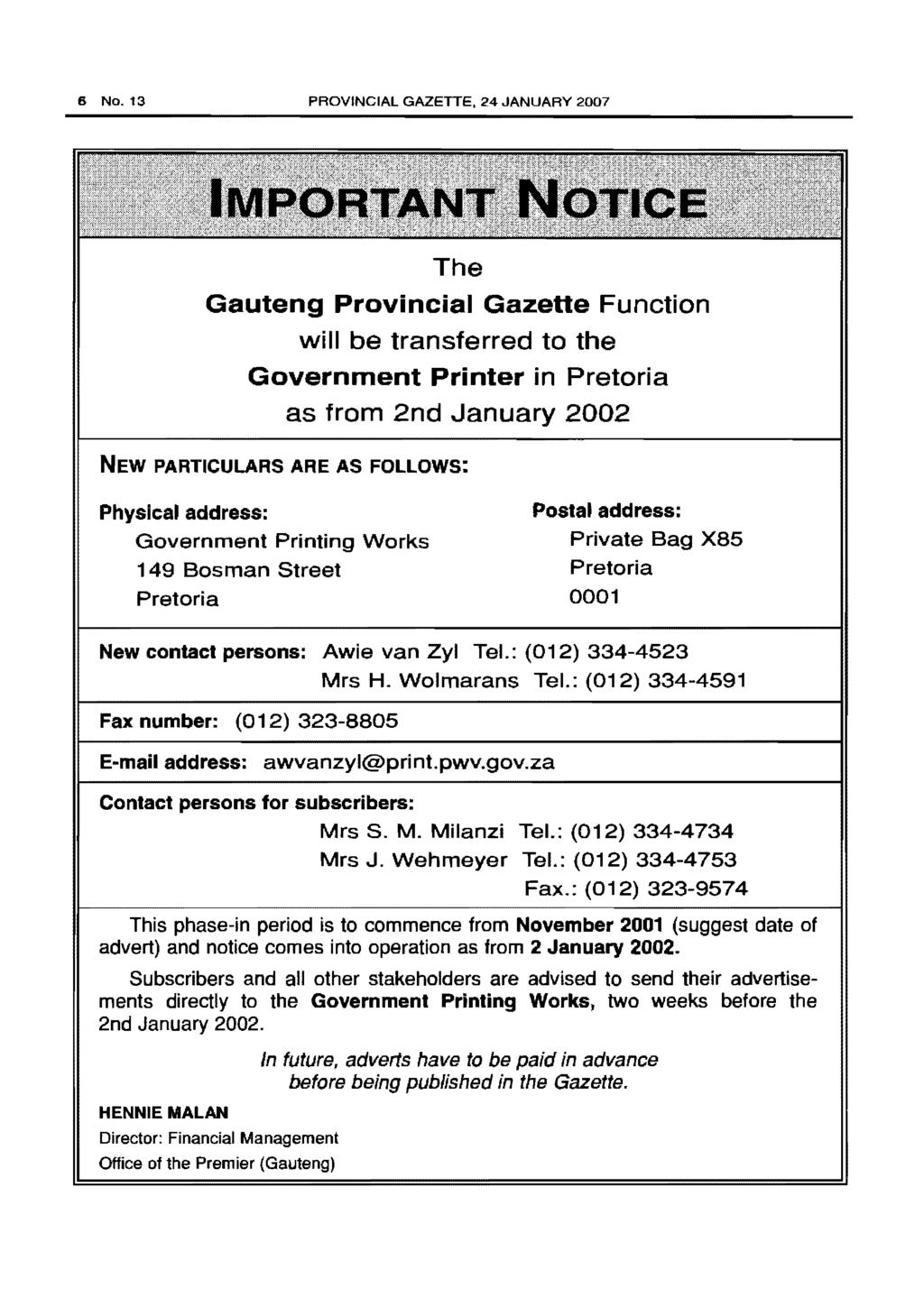 6 No. 13 PROVINCIAL GAZETTE, 24 JANUARY 2007 The Gauteng Provincial Gazette Function will be transferred to the Government Printer in Pretoria as from 2nd January 2002 NEW PARTICULARS ARE AS FOllOWS: